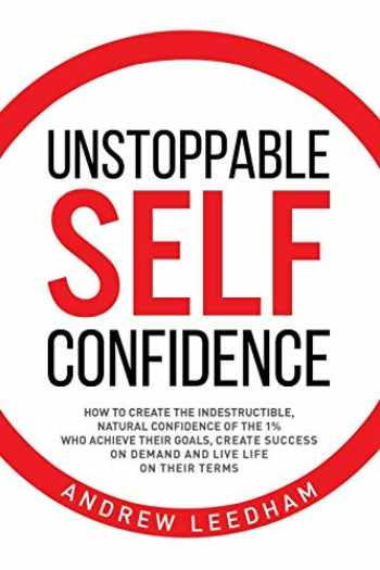 9781527249295-1527249298-Unstoppable Self Confidence: How to create the indestructible, natural confidence of the 1% who achieve their goals, create success on demand and live life on their terms
