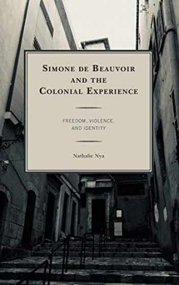 9781498558099-1498558097-Simone de Beauvoir and the Colonial Experience: Freedom, Violence, and Identity