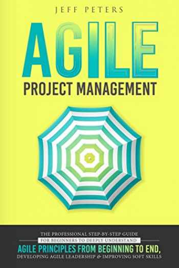 9781705596395-1705596398-Agile Project Management: The Professional Step-by-Step Guide for Beginners to Deeply Understand Agile Principles From Beginning to End, Developing Agile Leadership and Improving Soft Skills