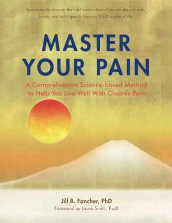 9780982833919-0982833911-Master Your Pain: A Comprehensive Science-based Method to Help You Live Well With Chronic Pain