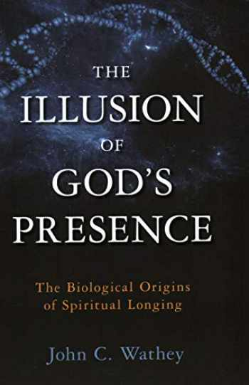 9781633880740-1633880745-The Illusion of God's Presence: The Biological Origins of Spiritual Longing