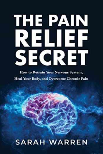 9781631610721-1631610724-The Pain Relief Secret: How to Retrain Your Nervous System, Heal Your Body, and Overcome Chronic Pain