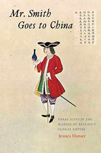 9780300236088-0300236085-Mr. Smith Goes to China: Three Scots in the Making of Britain's Global Empire