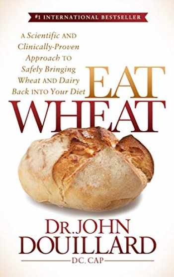 9781683500117-1683500113-Eat Wheat: A Scientific and Clinically-Proven Approach to Safely Bringing Wheat and Dairy Back Into Your Diet