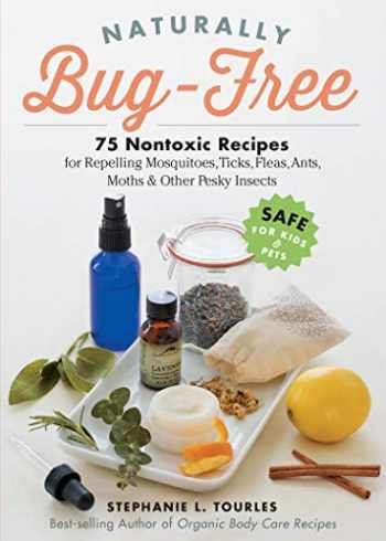 9781612125961-1612125964-Naturally Bug-Free: 75 Nontoxic Recipes for Repelling Mosquitoes, Ticks, Fleas, Ants, Moths & Other Pesky Insects