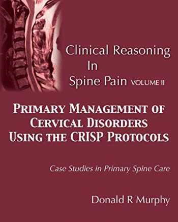 9780692754863-0692754865-Clinical Reasoning in Spine Pain Volume II: Primary Management of Cervical Disorders Using the CRISP Protocols Case Studies in Primary Spine Care (Volume 2)
