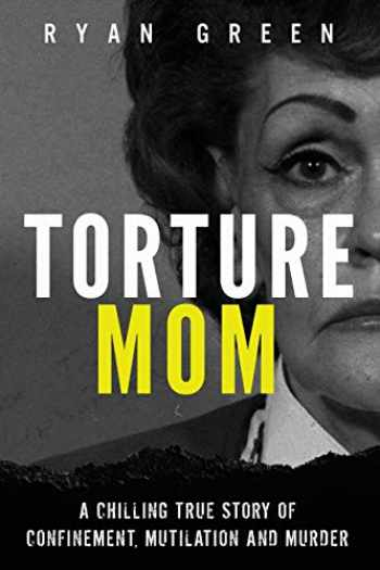 9781720973553-1720973555-Torture Mom: A Chilling True Story of Confinement, Mutilation and Murder (True Crime)