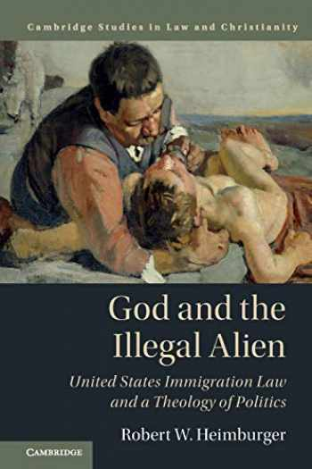 9781316629833-131662983X-God and the Illegal Alien: United States Immigration Law and a Theology of Politics (Law and Christianity)