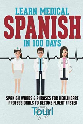9781953149084-1953149081-Learn Medical Spanish in 100 Days: Spanish Words & Phrases for Healthcare Professionals to Become Fluent Faster (Spanish for Medical Professionals)