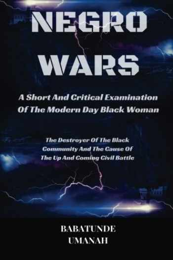 9781517655150-1517655153-Negro Wars - A Short And Critical Examination Of The Modern Day Black Woman: The Destroyer Of The Black Community And The Cause Of The Up And Coming Civil Battle