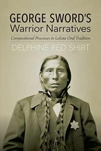 9780803284395-080328439X-George Sword's Warrior Narratives: Compositional Processes in Lakota Oral Tradition