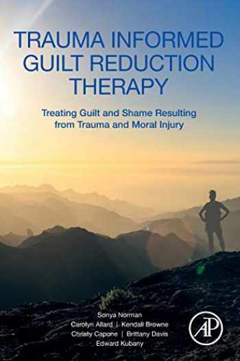 9780128147801-0128147806-Trauma Informed Guilt Reduction Therapy: Treating Guilt and Shame Resulting from Trauma and Moral Injury