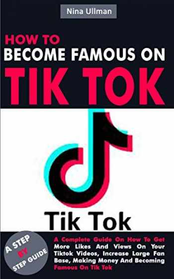 9781702604703-1702604705-HOW TO BECOME FAMOUS ON TIK TOK: A Complete Guide On How To Get More Likes And Views On Your Tiktok Videos, Increase Large Fan Base, Making Money And Becoming Famous On Tik Tok