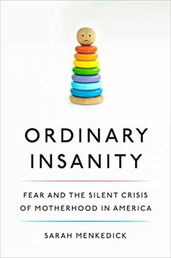 9781524747770-1524747777-Ordinary Insanity: Fear and the Silent Crisis of Motherhood in America