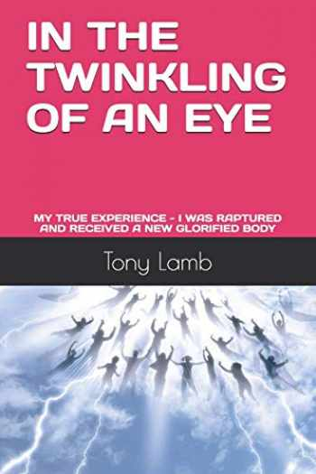 9781695677159-1695677153-IN THE TWINKLING OF AN EYE: MY TRUE EXPERIENCE - I WAS RAPTURED AND RECEIVED A NEW GLORIFIED BODY