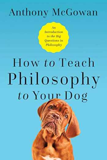 9781643133119-164313311X-How to Teach Philosophy to Your Dog: Exploring the Big Questions in Life
