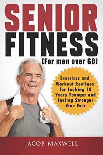 9781797515366-1797515365-Senior Fitness (for Men Over 60): Exercises and Workout Routines for Looking 10 Years Younger and Feeling Stronger than Ever (Illustrated & Large Print)