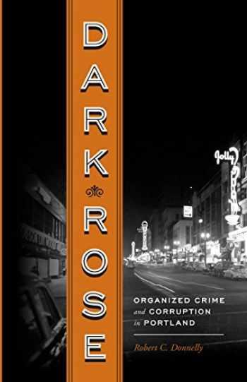 9780295991115-0295991119-Dark Rose: Organized Crime and Corruption in Portland