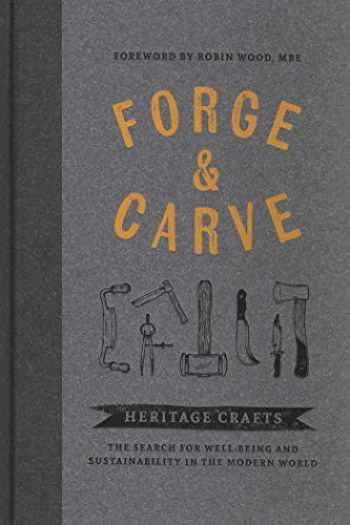 9781909414655-1909414654-Forge & Carve: Heritage Crafts – The Search for Well-being and Sustainability in the Modern World