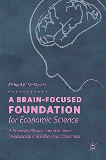 9783319768090-3319768093-A Brain-Focused Foundation for Economic Science: A Proposed Reconciliation between Neoclassical and Behavioral Economics