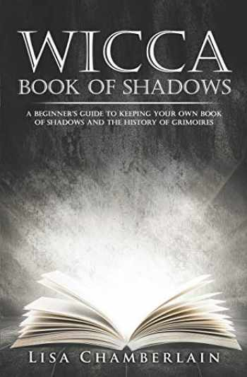 9781517610494-1517610494-Wicca Book of Shadows: A Beginner's Guide to Keeping Your Own Book of Shadows and the History of Grimoires (Practicing the Craft)