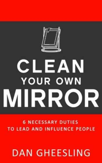 9780615925530-0615925537-Clean Your Own Mirror: 6 Necessary Duties to Lead and Influence People: Clean Your Own Mirror: 6 Necessary Duties to Lead and Influence People