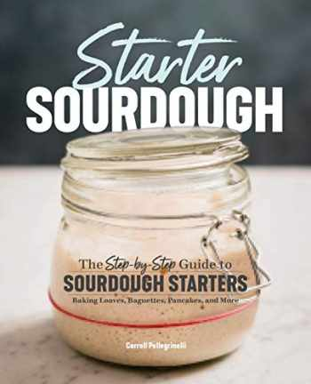9781641521642-1641521643-Starter Sourdough: The Step-by-Step Guide to Sourdough Starters, Baking Loaves, Baguettes, Pancakes, and More