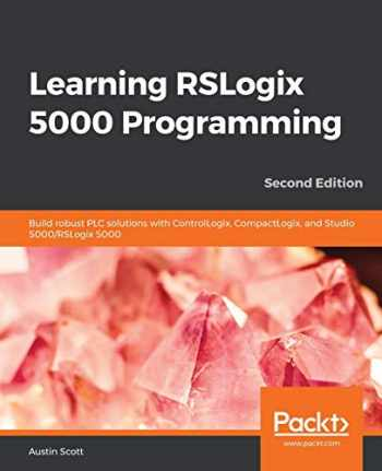 9781789532463-1789532469-Learning RSLogix 5000 Programming: Build robust PLC solutions with ControlLogix, CompactLogix, and Studio 5000/RSLogix 5000, 2nd Edition