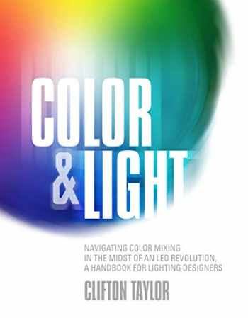 9781935247197-1935247190-Color & Light: Navigating Color Mixing in the Midst of an LED Revolution, A Handbook for Lighting Designers
