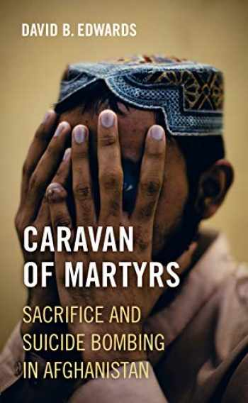 9780520294790-0520294793-Caravan of Martyrs: Sacrifice and Suicide Bombing in Afghanistan