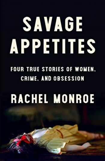 9781501188886-1501188887-Savage Appetites: Four True Stories of Women, Crime, and Obsession