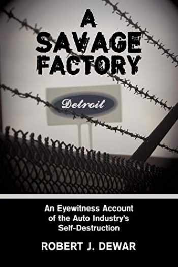 9781438952932-1438952937-A Savage Factory: An Eyewitness Account of the Auto Industry's Self-Destruction