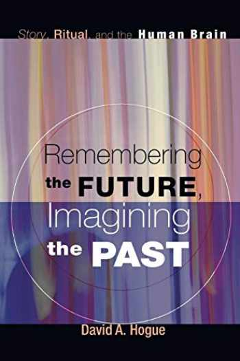 9781606088609-1606088602-Remembering the Future, Imagining the Past: Story, Ritual, and the Human Brain