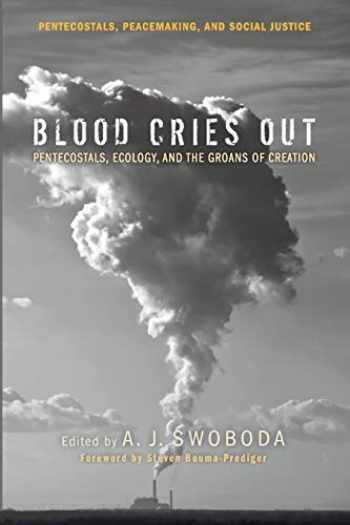 9781625644626-1625644620-Blood Cries Out: Pentecostals, Ecology, and the Groans of Creation (Pentecostals, Peacemaking, and Social Justice)