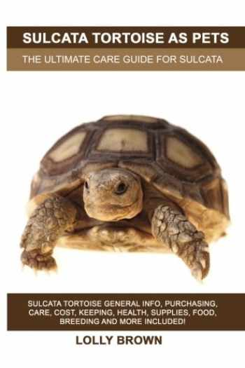 9781946286574-1946286575-Sulcata Tortoise as Pets: Sulcata Tortoise General Info, Purchasing, Care, Cost, Keeping, Health, Supplies, Food, Breeding and More Included! The Ultimate Care Guide for Sulcata Tortoise