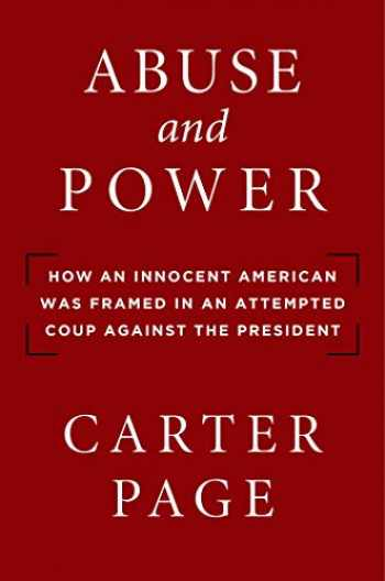 9781684511204-1684511208-Abuse and Power: How an Innocent American Was Framed in an Attempted Coup Against the President