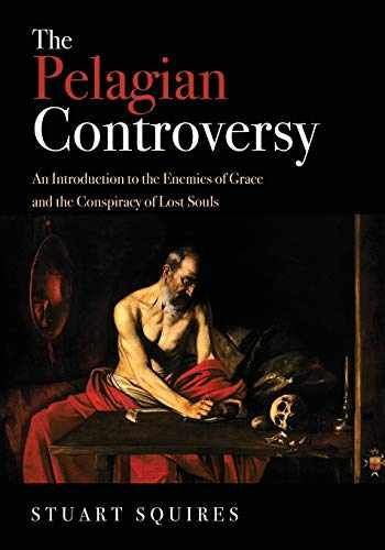 9781532637810-1532637810-The Pelagian Controversy: An Introduction to the Enemies of Grace and the Conspiracy of Lost Souls