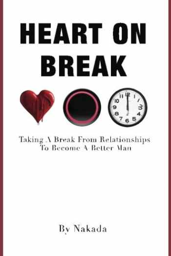 9780692755587-0692755586-Heart On Break: Taking a break from relationships to become a better man