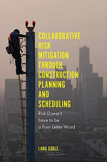 9781787431485-1787431487-Collaborative Risk Mitigation Through Construction Planning and Scheduling: Risk Doesn't have to be a Four Letter Word