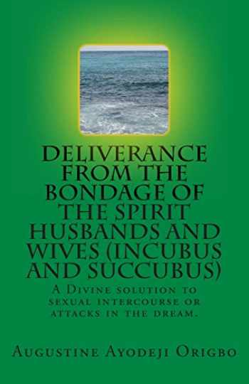9781499374728-1499374720-DELIVERANCE FROM THE BONDAGE OF THE SPIRIT HUSBANDS AND WIVES(INCUBUS and SUCCUBUS): A Divine solution to sexual intercourse or attacks in the dream.