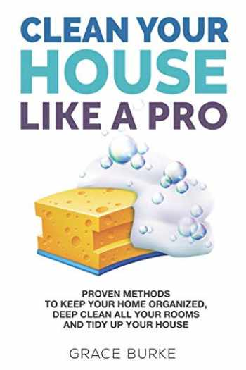 9781675214022-1675214026-Clean Your House Like a Pro: Proven Methods To Keep Your Home Organized, Deep Clean All Your Rooms & Tidy Up Your House