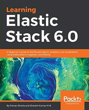 9781787281868-1787281868-Learning Elastic Stack 6.0: A beginner's guide to distributed search, analytics, and visualization using Elasticsearch, Logstash and Kibana