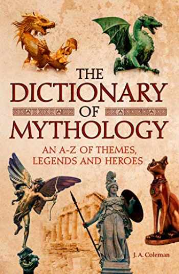 9781788285605-1788285603-The Dictionary of Mythology: An A–Z of Themes, Legends and Heroes