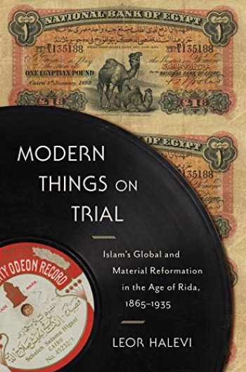 9780231188661-0231188668-Modern Things on Trial: Islam's Global and Material Reformation in the Age of Rida, 1865–1935