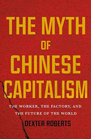 9781250089373-1250089379-The Myth of Chinese Capitalism: The Worker, the Factory, and the Future of the World