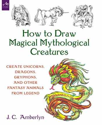 9781580935241-1580935249-How to Draw Magical Mythological Creatures: Create Unicorns, Dragons, Gryphons, and Other Fantasy Animals from Legend