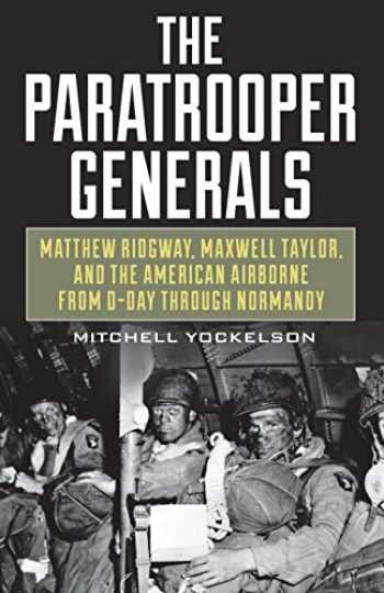 9780811738552-0811738558-The Paratrooper Generals: Matthew Ridgway, Maxwell Taylor, and the American Airborne from D-Day through Normandy