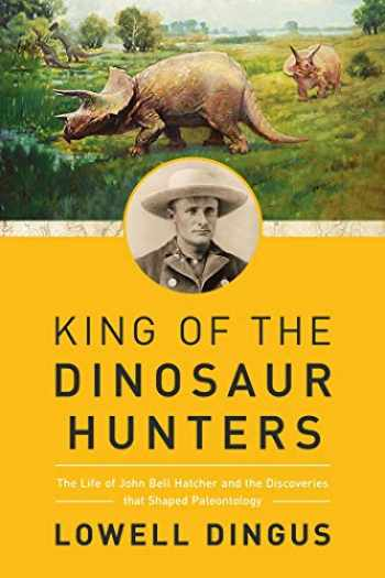 9781681778655-1681778653-King of the Dinosaur Hunters: The Life of John Bell Hatcher and the Discoveries that Shaped Paleontology