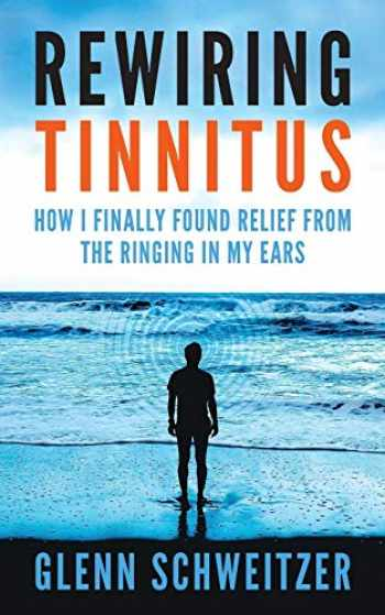 9781540483188-1540483185-Rewiring Tinnitus: How I Finally Found Relief From The Ringing In My Ears