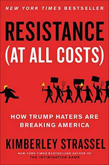 9781538701775-1538701774-Resistance (At All Costs): How Trump Haters Are Breaking America
